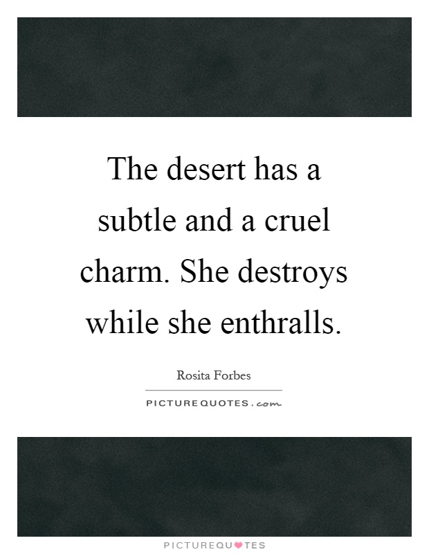 The desert has a subtle and a cruel charm. She destroys while she enthralls Picture Quote #1