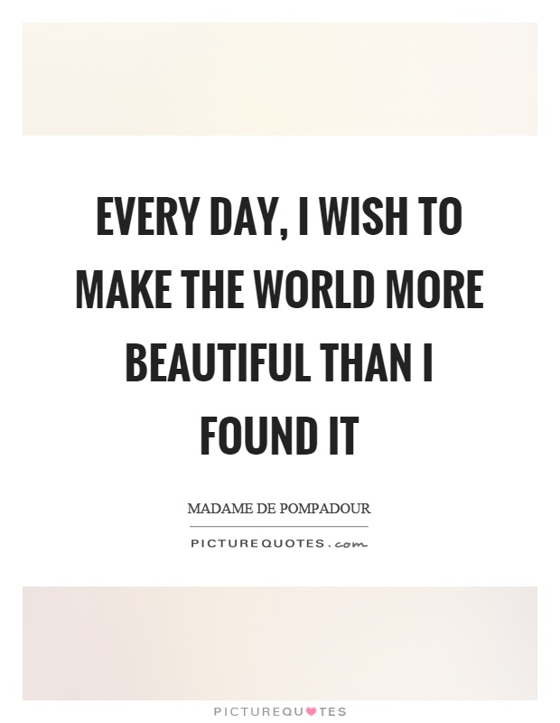Every day, I wish to make the world more beautiful than I found it Picture Quote #1