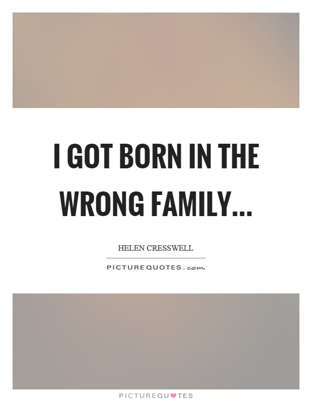 I got born in the wrong family Picture Quote #1