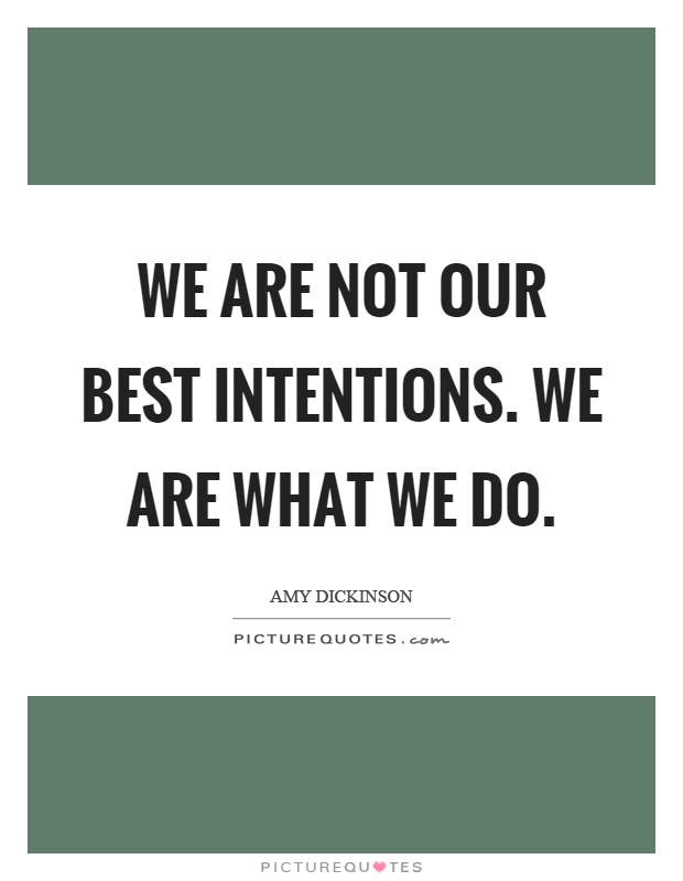 We are not our best intentions. We are what we do Picture Quote #1