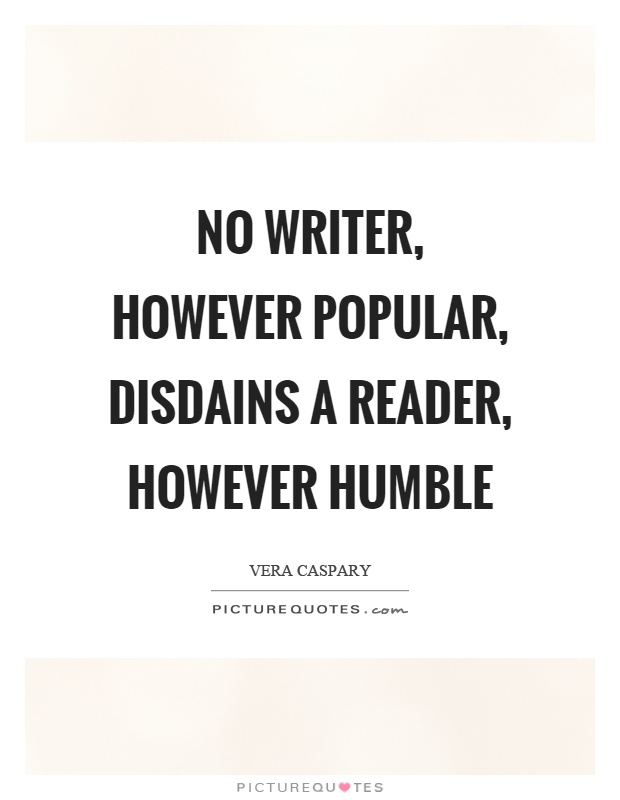 No writer, however popular, disdains a reader, however humble Picture Quote #1