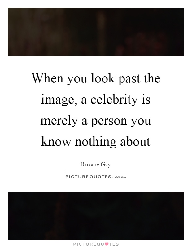 When you look past the image, a celebrity is merely a person you know nothing about Picture Quote #1
