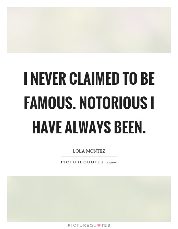 I never claimed to be famous. Notorious I have always been Picture Quote #1