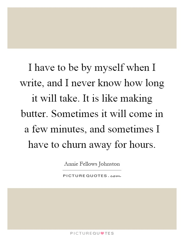 I have to be by myself when I write, and I never know how long it will take. It is like making butter. Sometimes it will come in a few minutes, and sometimes I have to churn away for hours Picture Quote #1