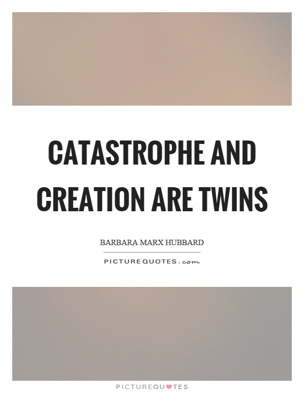 Catastrophe and creation are twins Picture Quote #1