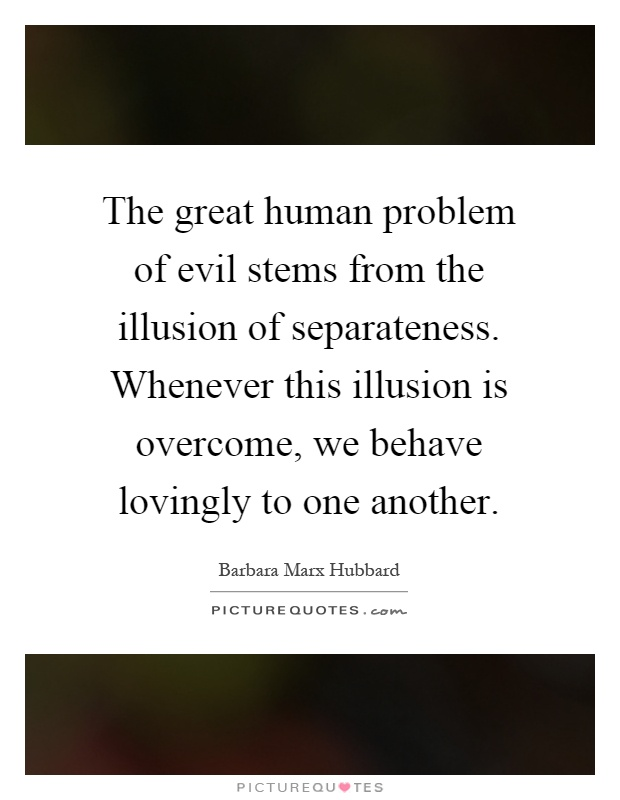 The great human problem of evil stems from the illusion of separateness. Whenever this illusion is overcome, we behave lovingly to one another Picture Quote #1