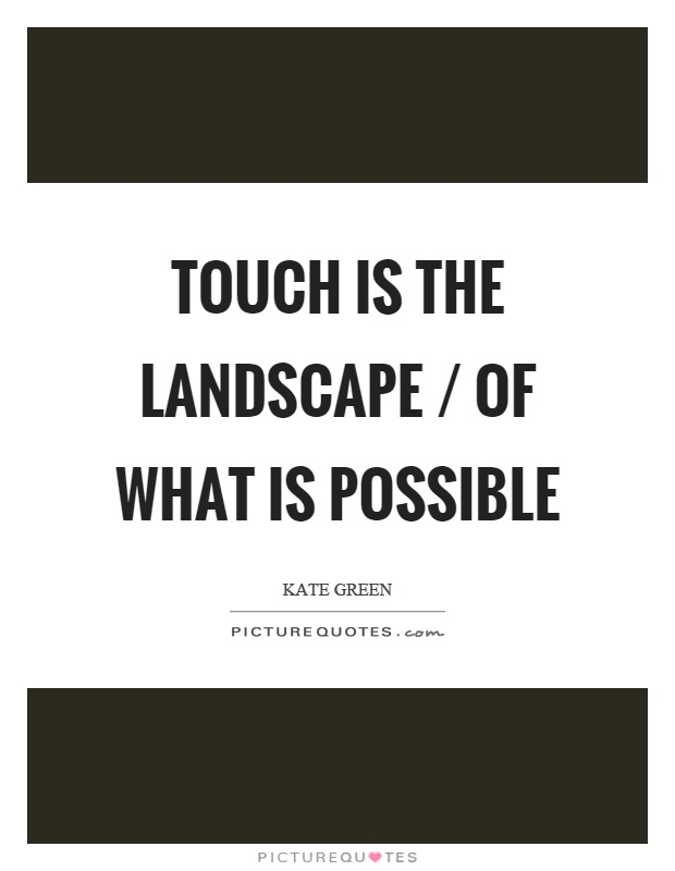 Touch is the landscape / of what is possible Picture Quote #1