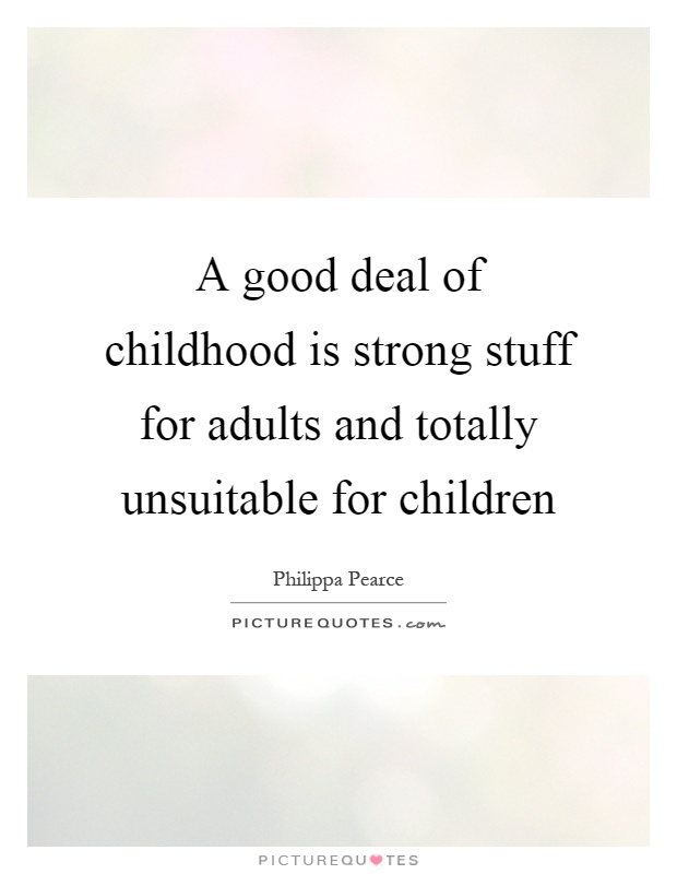 A good deal of childhood is strong stuff for adults and totally unsuitable for children Picture Quote #1