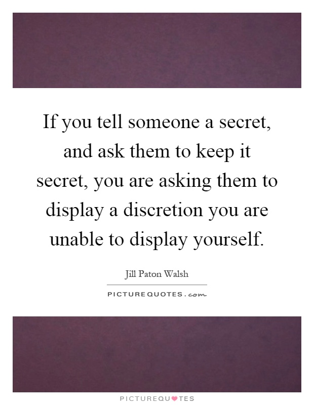 If you tell someone a secret, and ask them to keep it secret, you are asking them to display a discretion you are unable to display yourself Picture Quote #1