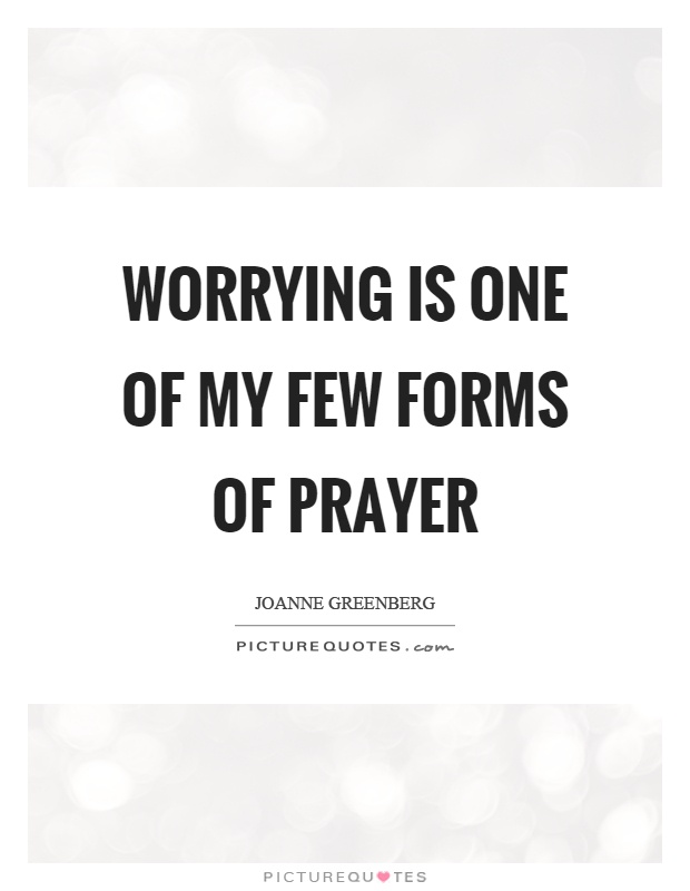 Worrying is one of my few forms of prayer Picture Quote #1