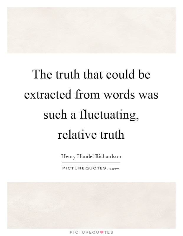The truth that could be extracted from words was such a fluctuating, relative truth Picture Quote #1