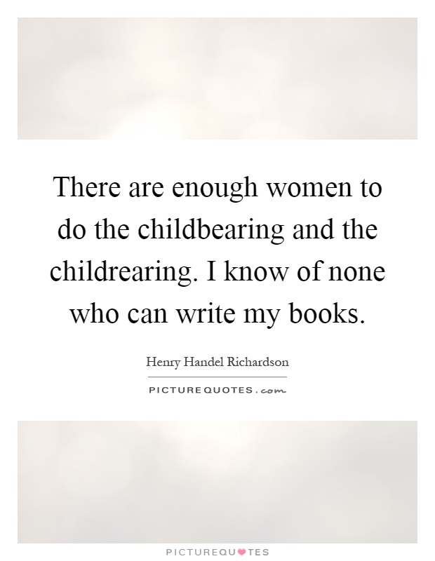 There are enough women to do the childbearing and the childrearing. I know of none who can write my books Picture Quote #1