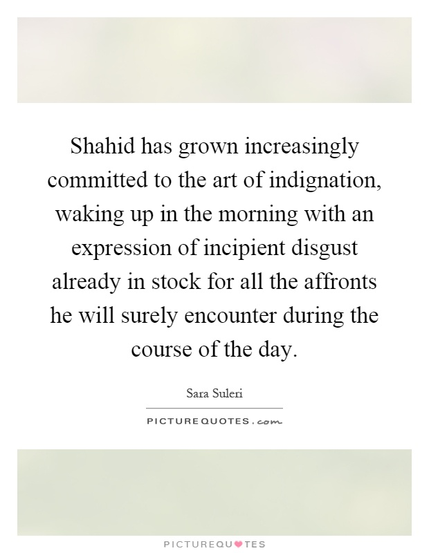 Shahid has grown increasingly committed to the art of indignation, waking up in the morning with an expression of incipient disgust already in stock for all the affronts he will surely encounter during the course of the day Picture Quote #1