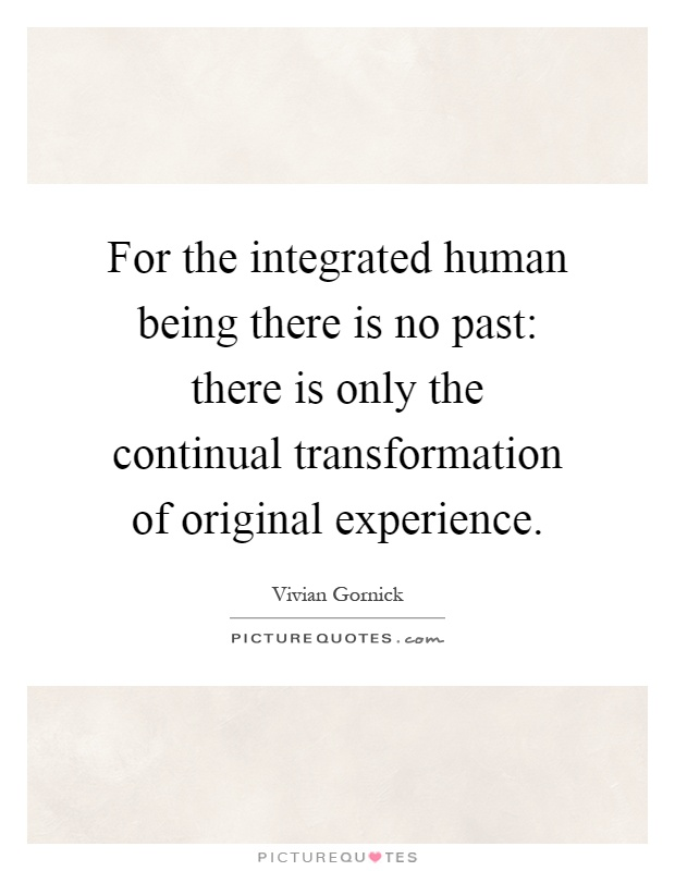 For the integrated human being there is no past: there is only the continual transformation of original experience Picture Quote #1
