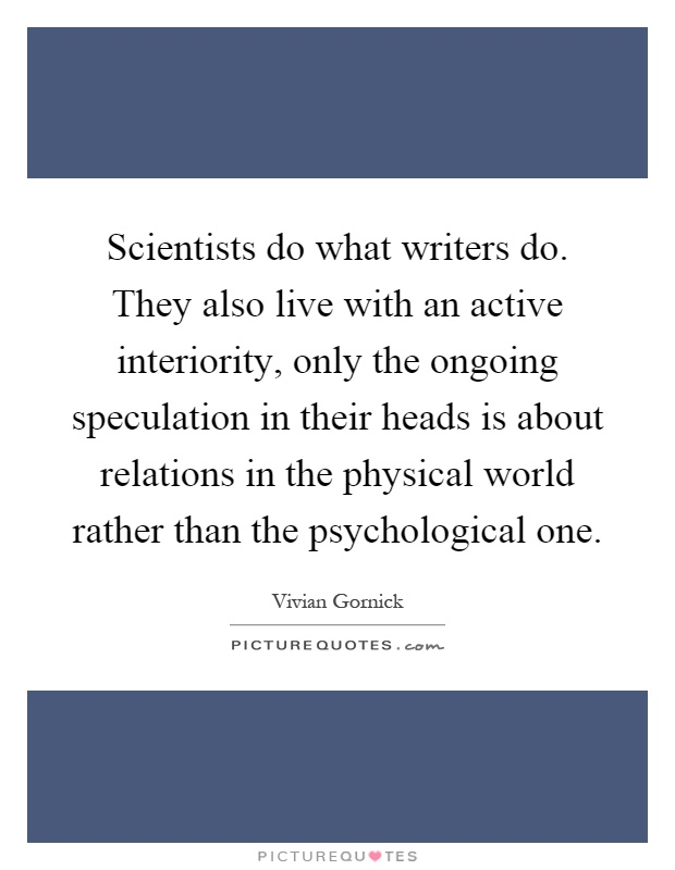 Scientists do what writers do. They also live with an active interiority, only the ongoing speculation in their heads is about relations in the physical world rather than the psychological one Picture Quote #1