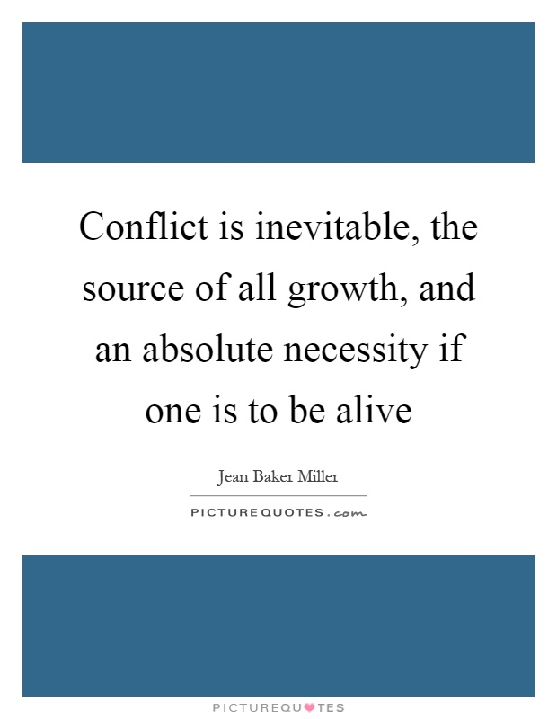 Conflict is inevitable, the source of all growth, and an absolute necessity if one is to be alive Picture Quote #1