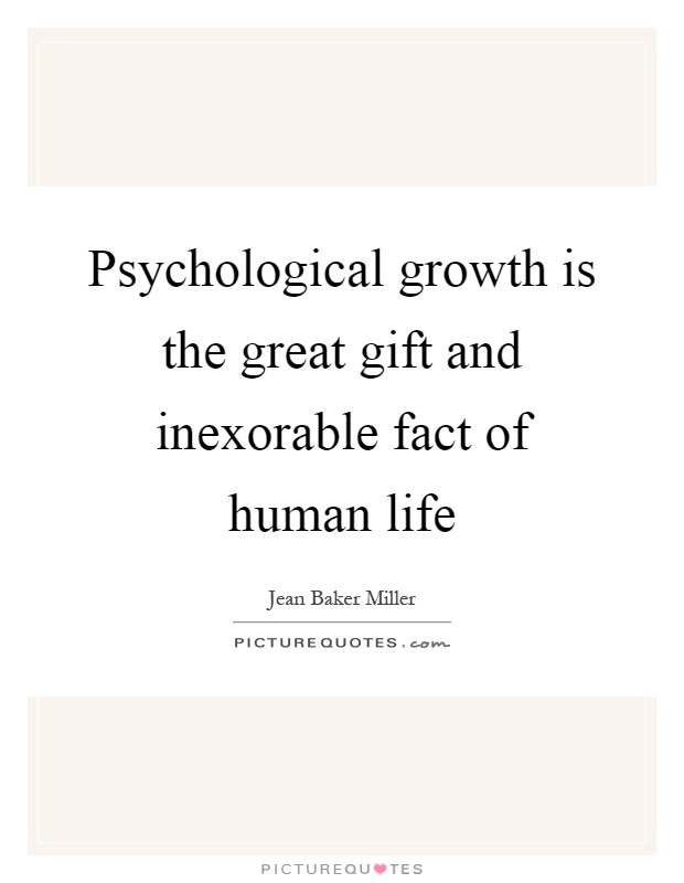 Psychological growth is the great gift and inexorable fact of human life Picture Quote #1