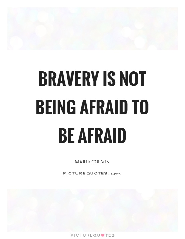 Bravery is not being afraid to be afraid Picture Quote #1