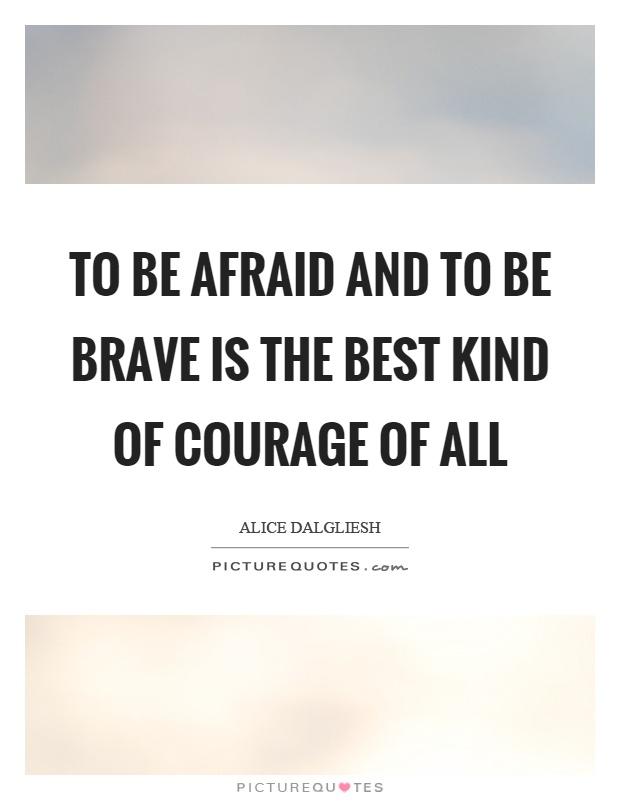 To be afraid and to be brave is the best kind of courage of all Picture Quote #1