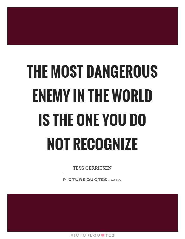 The most dangerous enemy in the world is the one you do not recognize Picture Quote #1
