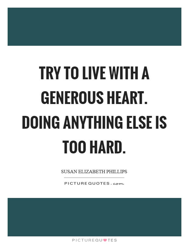 Try to live with a generous heart. Doing anything else is too hard Picture Quote #1