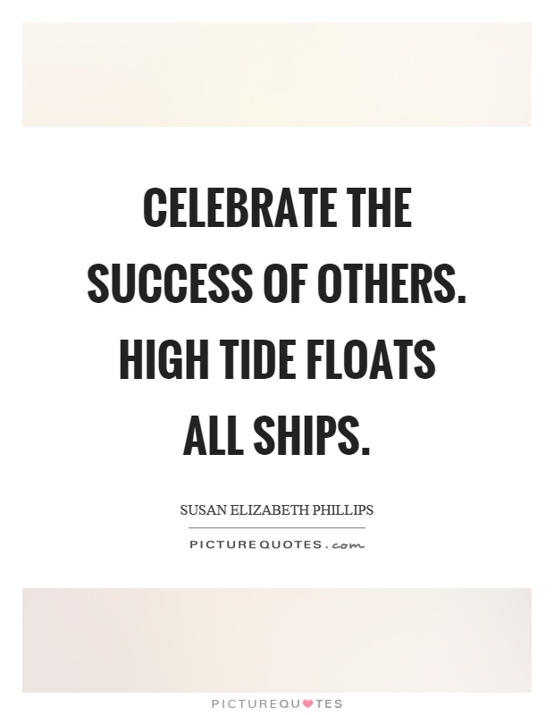 Celebrate the success of others. High tide floats all ships Picture Quote #1