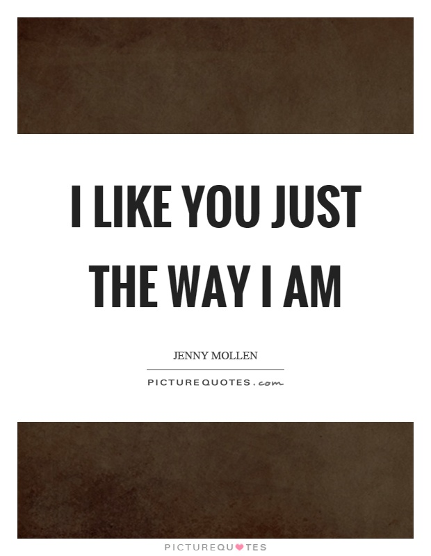 I like you just the way I am Picture Quote #1