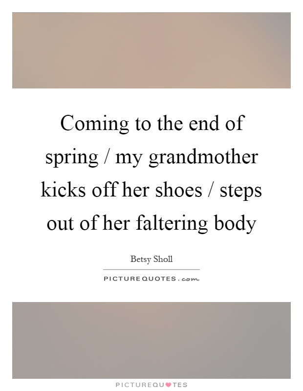 Coming to the end of spring / my grandmother kicks off her shoes / steps out of her faltering body Picture Quote #1