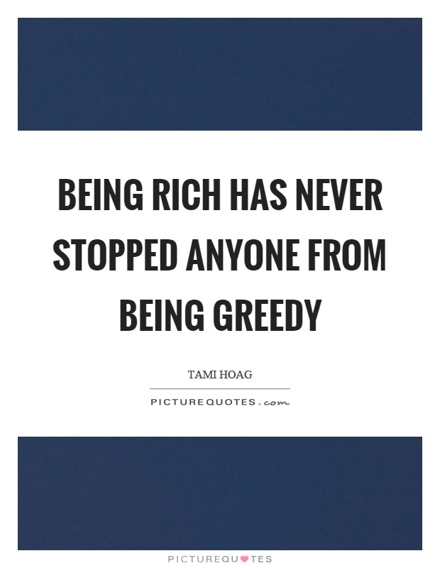 Being rich has never stopped anyone from being greedy Picture Quote #1