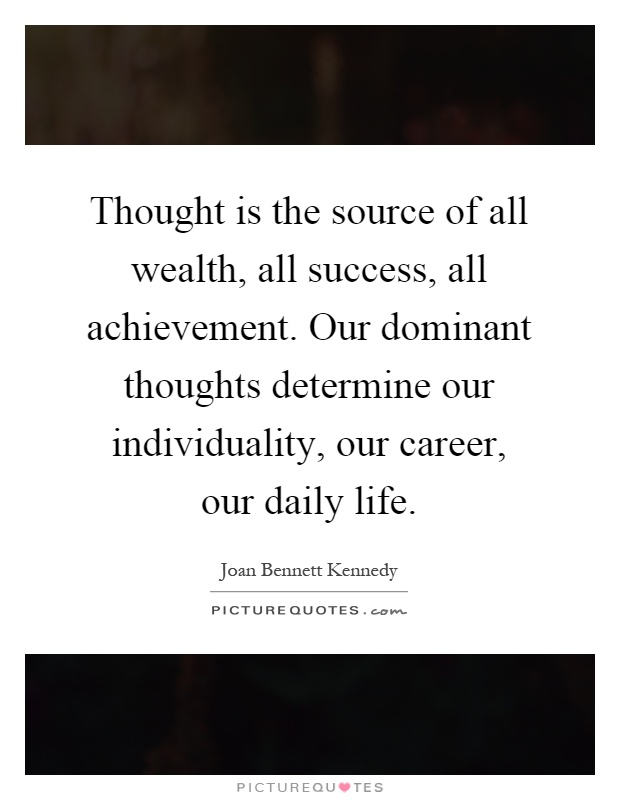 Thought is the source of all wealth, all success, all achievement. Our dominant thoughts determine our individuality, our career, our daily life Picture Quote #1