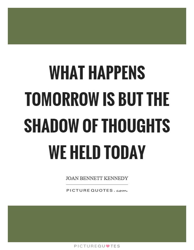 What happens tomorrow is but the shadow of thoughts we held today Picture Quote #1