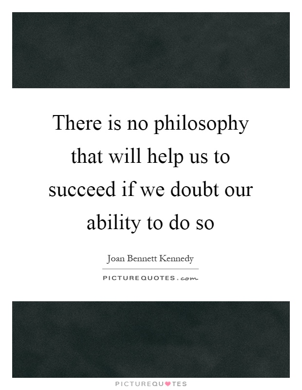 There is no philosophy that will help us to succeed if we doubt our ability to do so Picture Quote #1