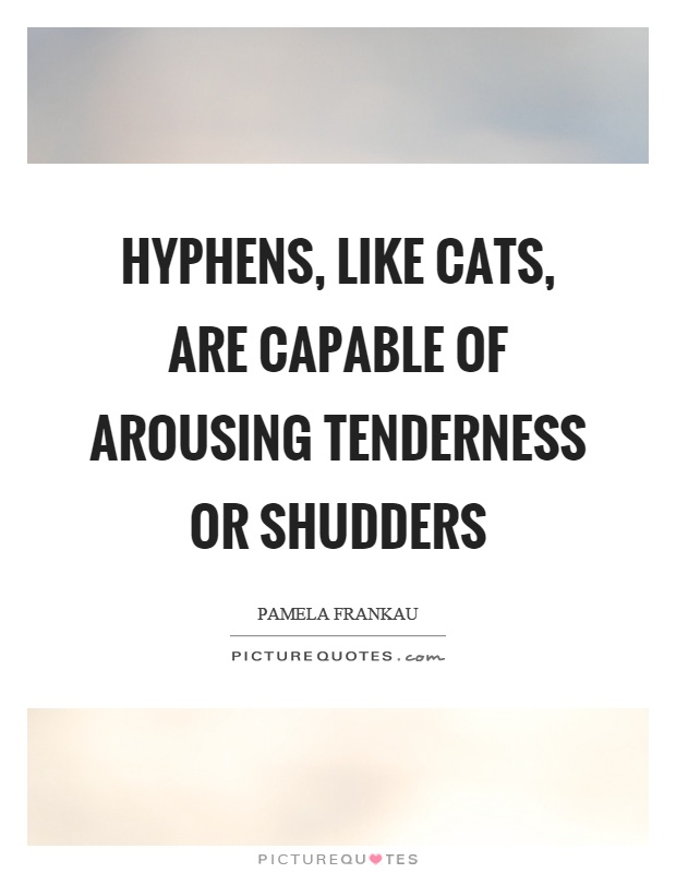 Hyphens, like cats, are capable of arousing tenderness or shudders Picture Quote #1