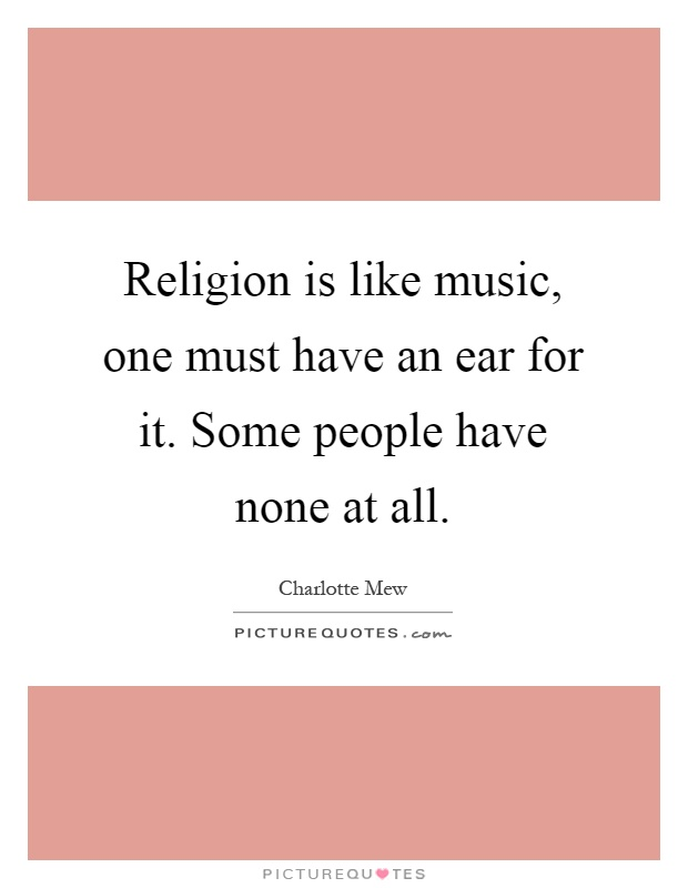 Religion is like music, one must have an ear for it. Some people have none at all Picture Quote #1