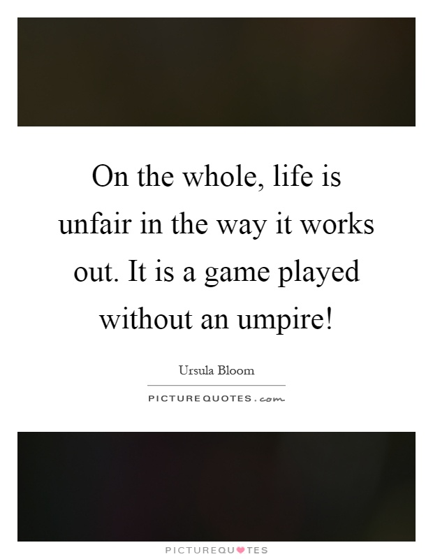On the whole, life is unfair in the way it works out. It is a game played without an umpire! Picture Quote #1