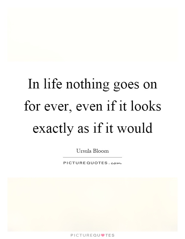 In life nothing goes on for ever, even if it looks exactly as if it would Picture Quote #1