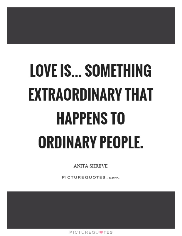 Love is... something extraordinary that happens to ordinary people Picture Quote #1