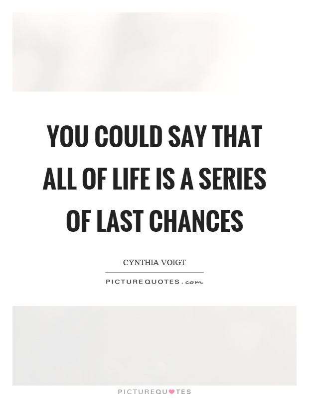 You could say that all of life is a series of last chances Picture Quote #1