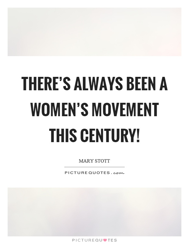 There's always been a women's movement this century! Picture Quote #1