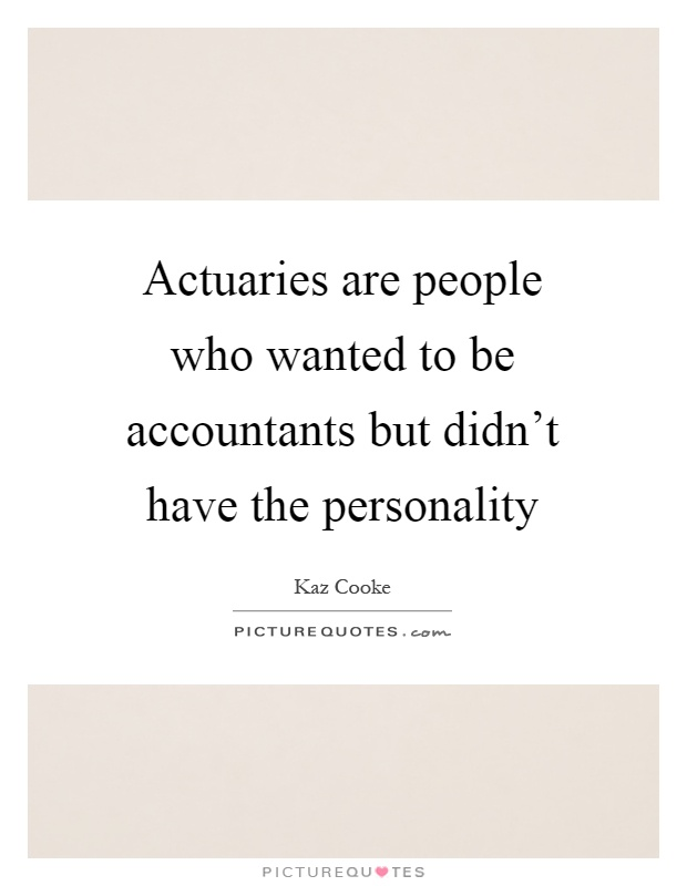 Actuaries are people who wanted to be accountants but didn't have the personality Picture Quote #1