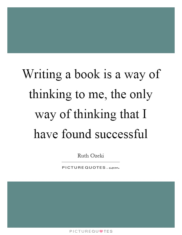 Writing a book is a way of thinking to me, the only way of thinking that I have found successful Picture Quote #1