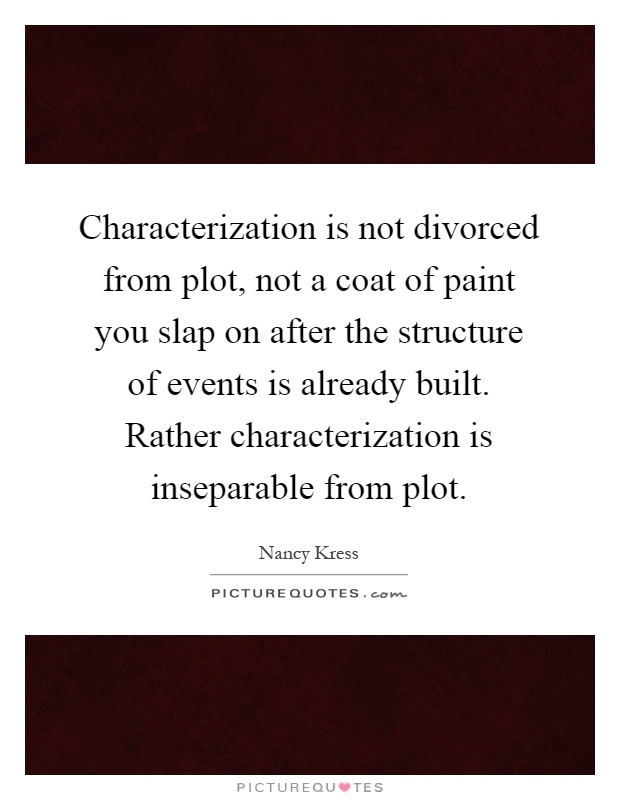 Characterization is not divorced from plot, not a coat of paint you slap on after the structure of events is already built. Rather characterization is inseparable from plot Picture Quote #1