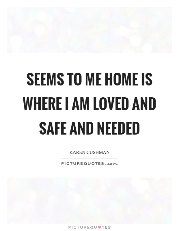 Seems to me home is where I am loved and safe and needed Picture Quote #1