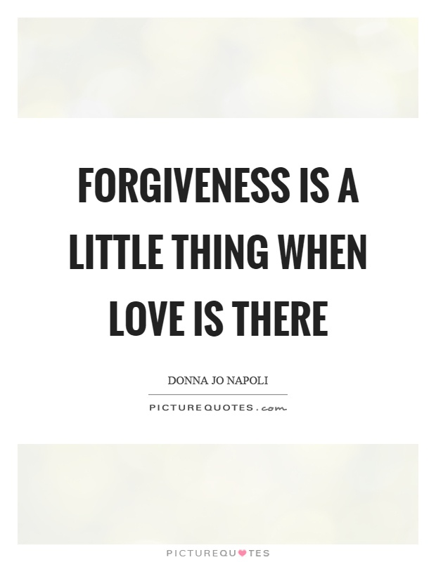 Forgiveness is a little thing when love is there Picture Quote #1