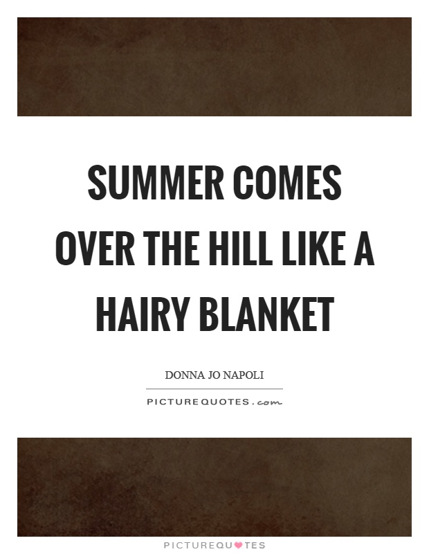 Summer comes over the hill like a hairy blanket Picture Quote #1