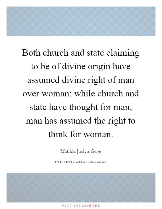 Both church and state claiming to be of divine origin have assumed divine right of man over woman; while church and state have thought for man, man has assumed the right to think for woman Picture Quote #1