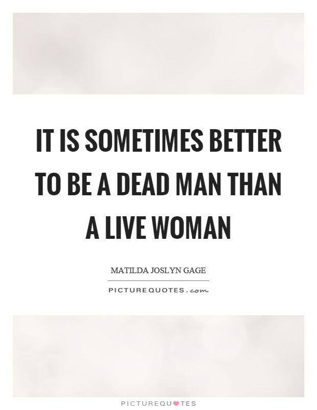 It is sometimes better to be a dead man than a live woman Picture Quote #1