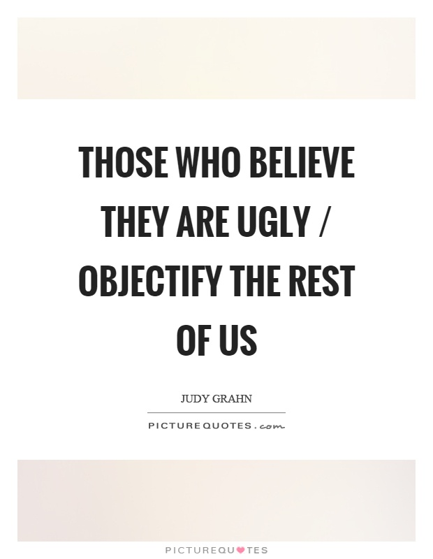 Those who believe they are ugly / objectify the rest of us Picture Quote #1