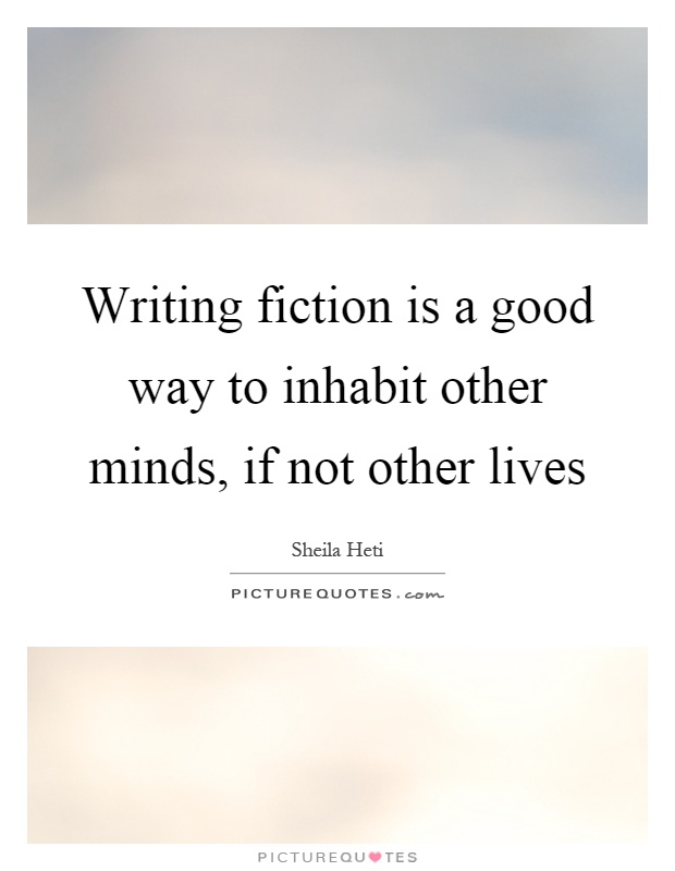 Writing fiction is a good way to inhabit other minds, if not other lives Picture Quote #1