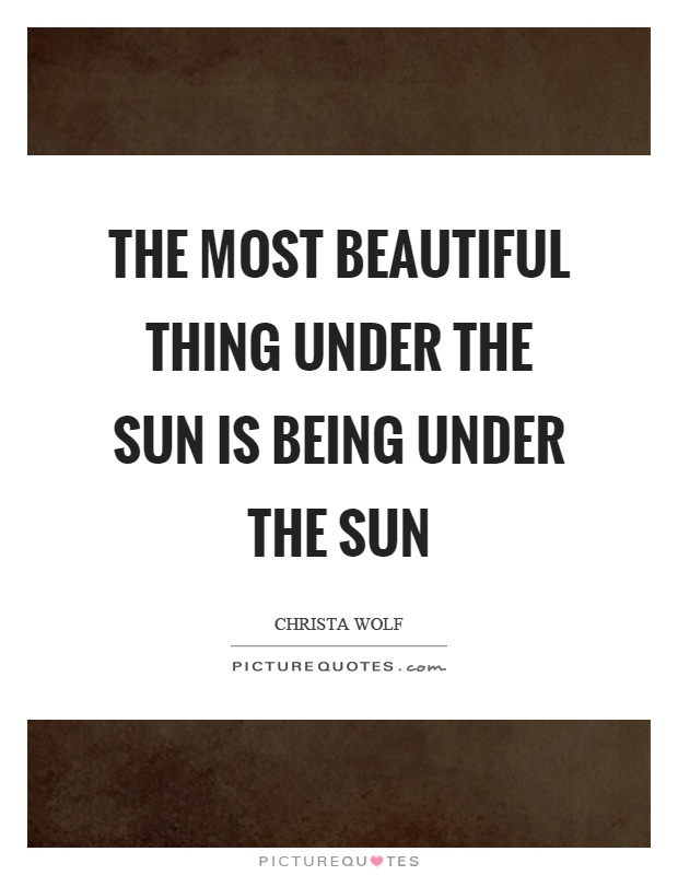 The most beautiful thing under the sun is being under the sun Picture Quote #1